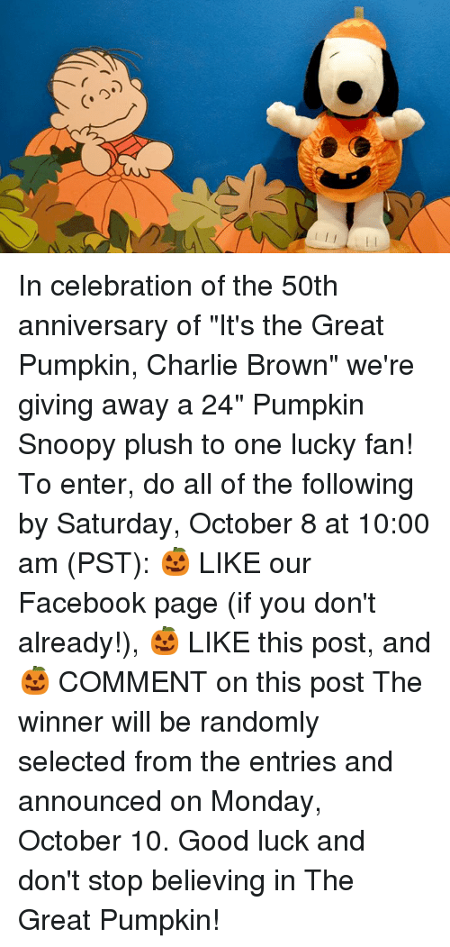 """Charlie, Don't Stop Believing, and Facebook: In celebration of the 50th anniversary of """"It's the Great Pumpkin, Charlie Brown"""" we're giving away a 24"""" Pumpkin Snoopy plush to one lucky fan!   To enter, do all of the following by Saturday, October 8 at 10:00 am (PST): 🎃 LIKE our Facebook page (if you don't already!), 🎃 LIKE this post, and 🎃 COMMENT on this post   The winner will be randomly selected from the entries and announced on Monday, October 10. Good luck and don't stop believing in The Great Pumpkin!"""
