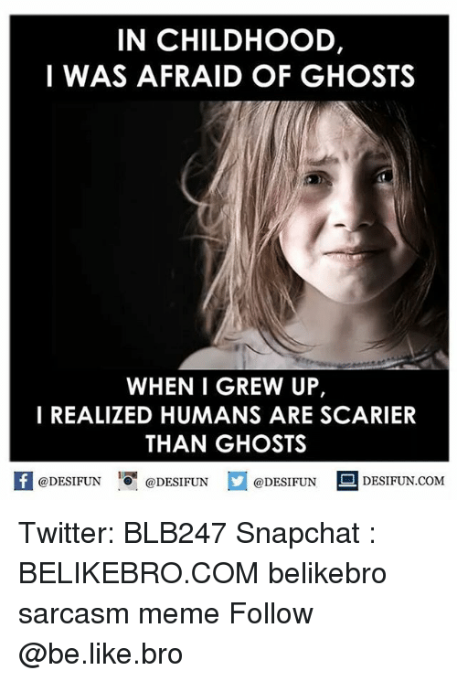 Snapchater: IN CHILDHOOD,  I WAS AFRAID OF GHOSTS  WHEN I GREW UP,  I REALIZED HUMANS ARE SCARIER  THAN GHOSTS  @DESIFUN  @DESIFUN  @DESIFUN  DESIFUN COM Twitter: BLB247 Snapchat : BELIKEBRO.COM belikebro sarcasm meme Follow @be.like.bro
