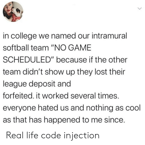 """College, Life, and Lost: in college we named our intramural  softball team """"NO GAME  SCHEDULED"""" because if the other  team didn't show up they lost their  league deposit and  forfeited. it worked several times.  everyone hated us and nothing as cool  as that has happened to me since. Real life code injection"""