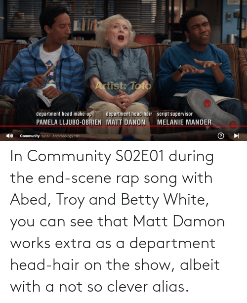 Rap: In Community S02E01 during the end-scene rap song with Abed, Troy and Betty White, you can see that Matt Damon works extra as a department head-hair on the show, albeit with a not so clever alias.
