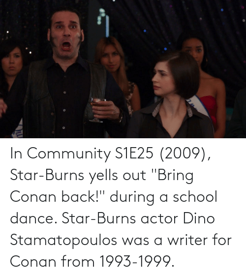 """dino: In Community S1E25 (2009), Star-Burns yells out """"Bring Conan back!"""" during a school dance. Star-Burns actor Dino Stamatopoulos was a writer for Conan from 1993-1999."""