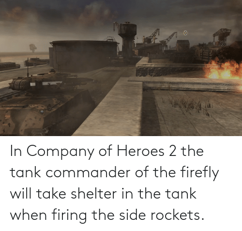 rockets: In Company of Heroes 2 the tank commander of the firefly will take shelter in the tank when firing the side rockets.