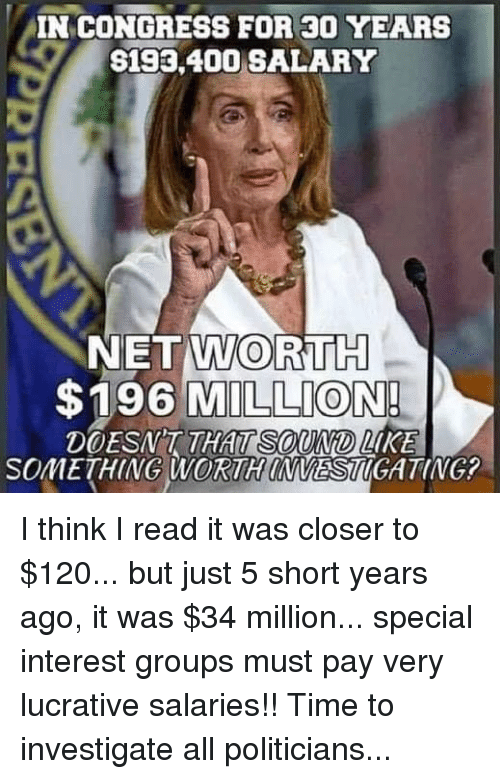 Memes, Time, and Politicians: IN CONGRESS FOR 30 YEARS  S193,400 SALARY  NET WORTH  $196 MILLION  DOESNT THAT  SOuND LKE  SOMETHING WORTH INVESTIGATING I think I read it was closer to $120... but just 5 short years ago, it was $34 million... special interest groups must pay very lucrative salaries!! Time to investigate all politicians...