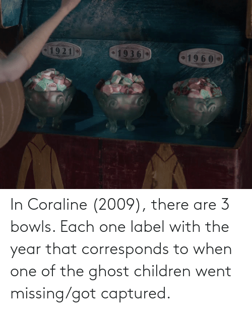 label: In Coraline (2009), there are 3 bowls. Each one label with the year that corresponds to when one of the ghost children went missing/got captured.
