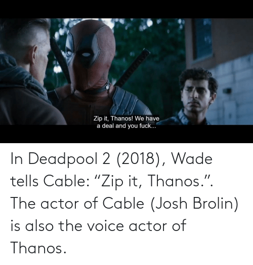 """Deadpool: In Deadpool 2 (2018), Wade tells Cable: """"Zip it, Thanos."""". The actor of Cable (Josh Brolin) is also the voice actor of Thanos."""