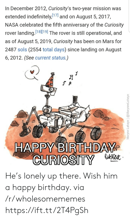 Birthday, Nasa, and Happy Birthday: In December 2012, Curiosity's two-year mission was  extended indefinitely,7and on August 5, 2017,  NASA celebrated the fifth anniversary of the Curiosity  rover landing. 1819| The rover is still operational, and  as of August 5, 2019, Curiosity has been on Mars for  2487 sols (2554 total days) since landing on August  6, 2012. (See current status.)  HAPPY BIRTHDAY  CURIOSITY  Maryne Lahaye | @MaryneeLahaye He's lonely up there. Wish him a happy birthday. via /r/wholesomememes https://ift.tt/2T4PgSh