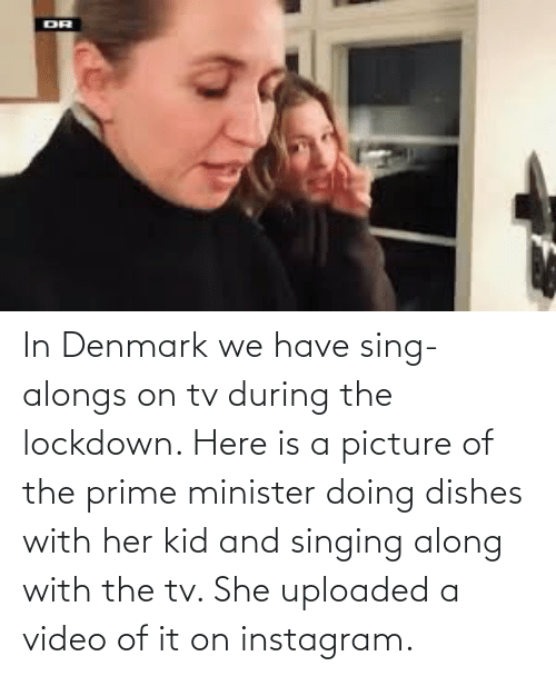 Singing: In Denmark we have sing-alongs on tv during the lockdown. Here is a picture of the prime minister doing dishes with her kid and singing along with the tv. She uploaded a video of it on instagram.