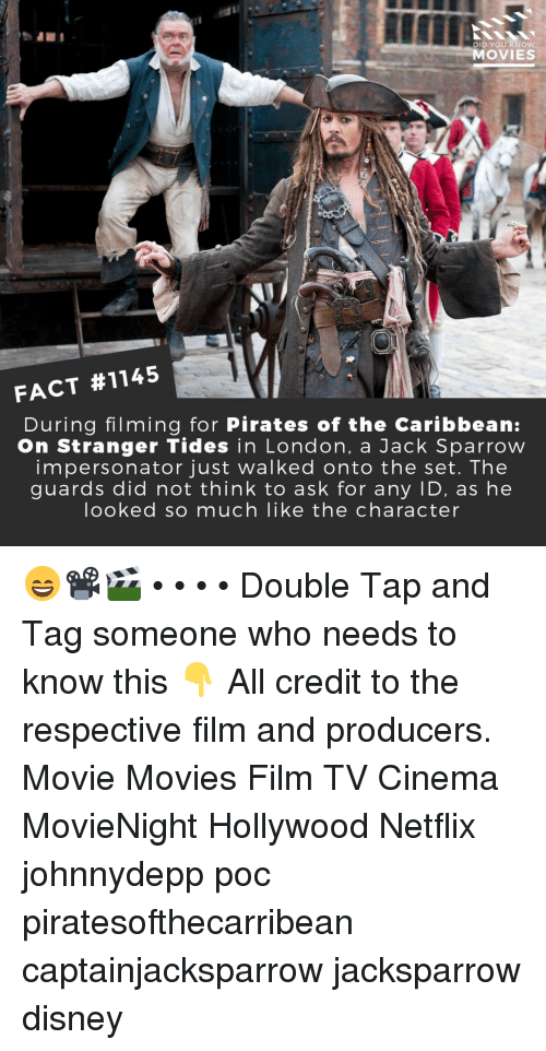 Disney, Memes, and Movies: in  DID YOU KNOw  MOVIES  FACT #1145  During filming for Pirates of the Caribbean:  On Stranger Tides in London, a Jack Sparrow  impersonator just walked onto the set. The  guards did not think to ask for any ID, as he  looked so much like the character 😄📽️🎬 • • • • Double Tap and Tag someone who needs to know this 👇 All credit to the respective film and producers. Movie Movies Film TV Cinema MovieNight Hollywood Netflix johnnydepp poc piratesofthecarribean captainjacksparrow jacksparrow disney