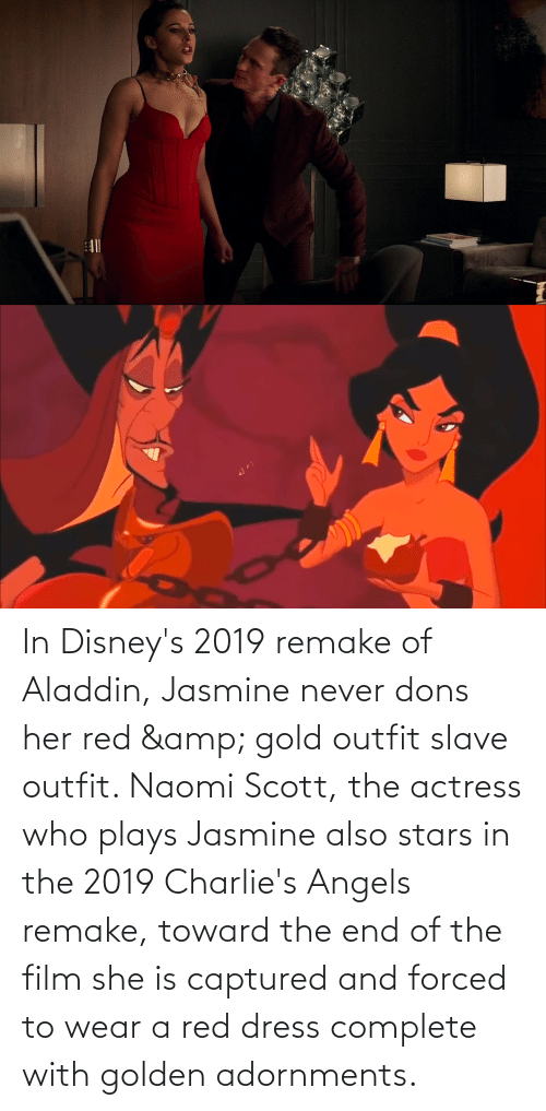 Aladdin: In Disney's 2019 remake of Aladdin, Jasmine never dons her red & gold outfit slave outfit. Naomi Scott, the actress who plays Jasmine also stars in the 2019 Charlie's Angels remake, toward the end of the film she is captured and forced to wear a red dress complete with golden adornments.