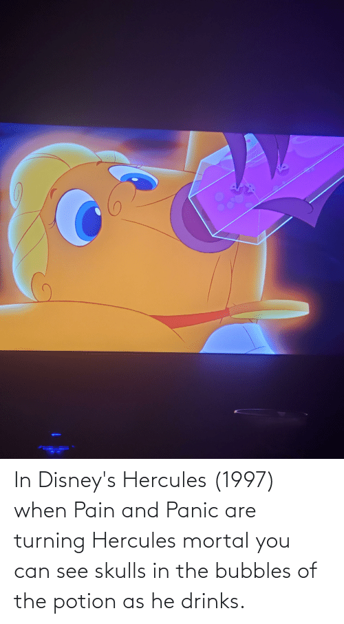 panic: In Disney's Hercules (1997) when Pain and Panic are turning Hercules mortal you can see skulls in the bubbles of the potion as he drinks.