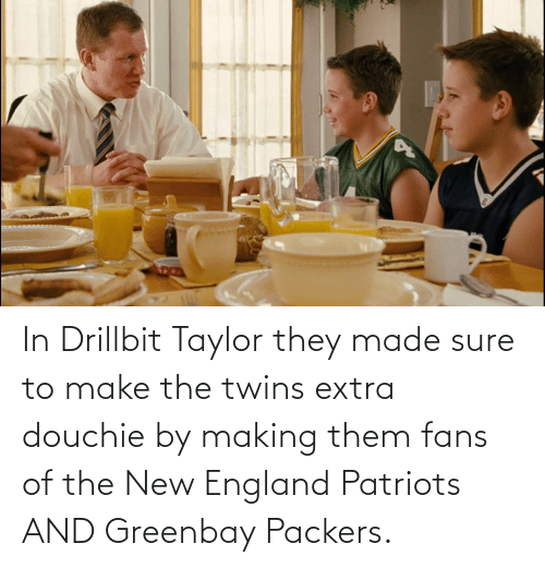 new england: In Drillbit Taylor they made sure to make the twins extra douchie by making them fans of the New England Patriots AND Greenbay Packers.