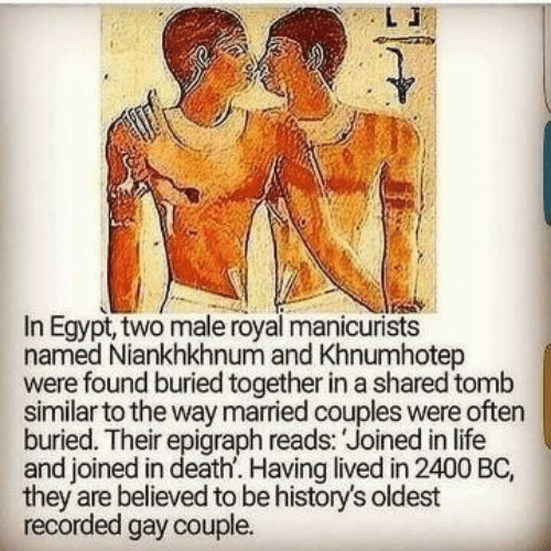 Life, Death, and Egypt: In Egypt, two male royal manicurists  named Niankhkhnum and Khnumhotep  were found buried together in a shared tomb  similar to the way married couples were often  buried. Their epigraph reads: Joined in life  and joined in death. Having lived in 2400 BC,  they are believed to be history's oldest  recorded gay couple.