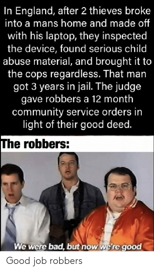 abuse: In England, after 2 thieves broke  into a mans home and made of  with his laptop, they inspected  the device, found serious child  abuse material, and brought it to  the cops regardless. That man  got 3 years in jail. The judge  gave robbers a 12 month  community service orders in  light of their good deed.  The robbers:  We were bad, but now we're good Good job robbers