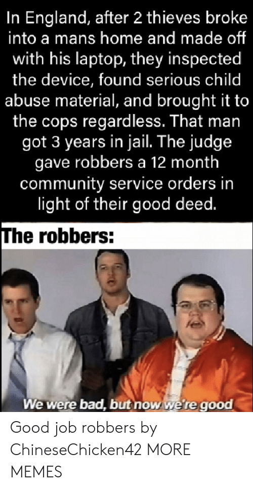 Laptop: In England, after 2 thieves broke  into a mans home and made of  with his laptop, they inspected  the device, found serious child  abuse material, and brought it to  the cops regardless. That man  got 3 years in jail. The judge  gave robbers a 12 month  community service orders in  light of their good deed.  The robbers:  We were bad, but now we're good Good job robbers by ChineseChicken42 MORE MEMES