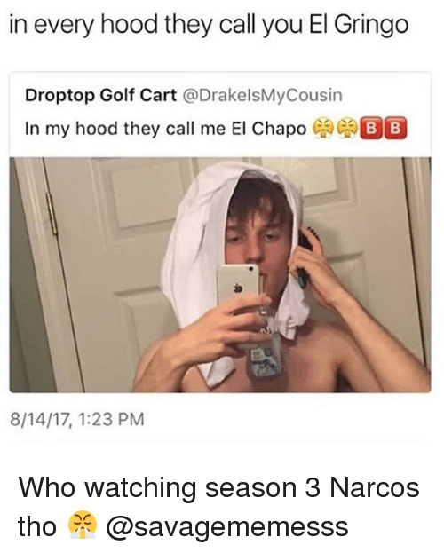 golf cart: in every hood they call you El Gringo  Droptop Golf Cart @DrakelsMyCousin  In my hood they call me El Chapo  8/14/17, 1:23 PM Who watching season 3 Narcos tho 😤 @savagememesss