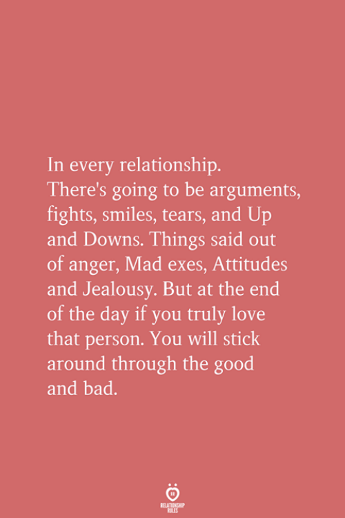 Bad, Love, and Good: In every relationship.  There's going to be arguments,  fights, smiles, tears, and Up  and Downs. Things said out  of anger, Mad exes, Attitudes  and Jealousy. But at the end  of the day if you truly love  that person. You will stick  around through the good  and bad