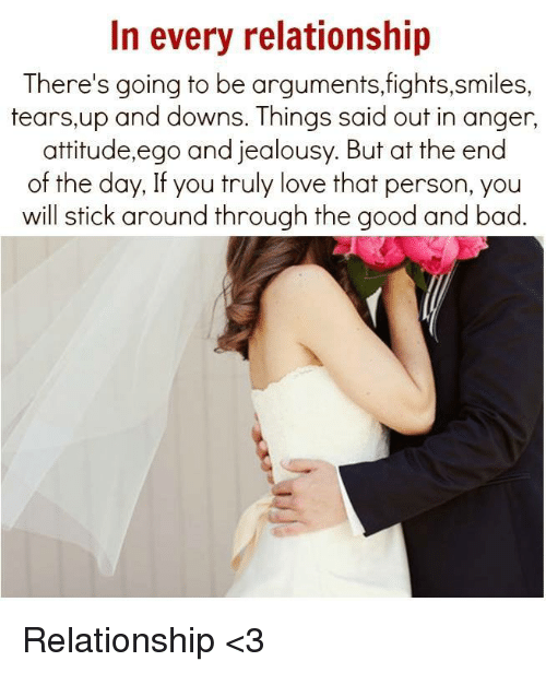 Teared Up: In every relationship  There's going to be arguments, fights,smiles,  tears, up and downs. Things said out in anger,  attitude,ego and jealousy. But at the end  of the day, If you truly love that person, you  will stick around through the good and bad. Relationship <3