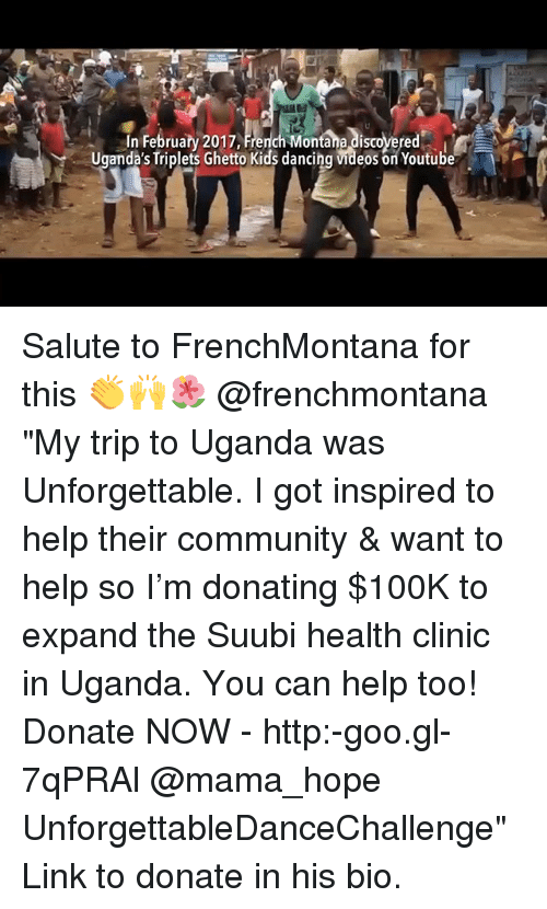 """French Montana: In February 2017 French Montana discovered  Uganda's Triplets Ghetto Kids dancing VIdeos on Youtube Salute to FrenchMontana for this 👏🙌🌺 @frenchmontana """"My trip to Uganda was Unforgettable. I got inspired to help their community & want to help so I'm donating $100K to expand the Suubi health clinic in Uganda. You can help too! Donate NOW - http:-goo.gl-7qPRAl @mama_hope UnforgettableDanceChallenge"""" Link to donate in his bio."""