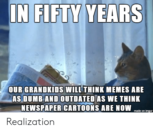 newspaper: IN FIFTY YEARS  OUR GRANDKIDS WILL THINK MEMES ARE  AS DUMB AND OUTDATED AS WE THINK  NEWSPAPER CARTOONS ARE NOW  made on imgur Realization