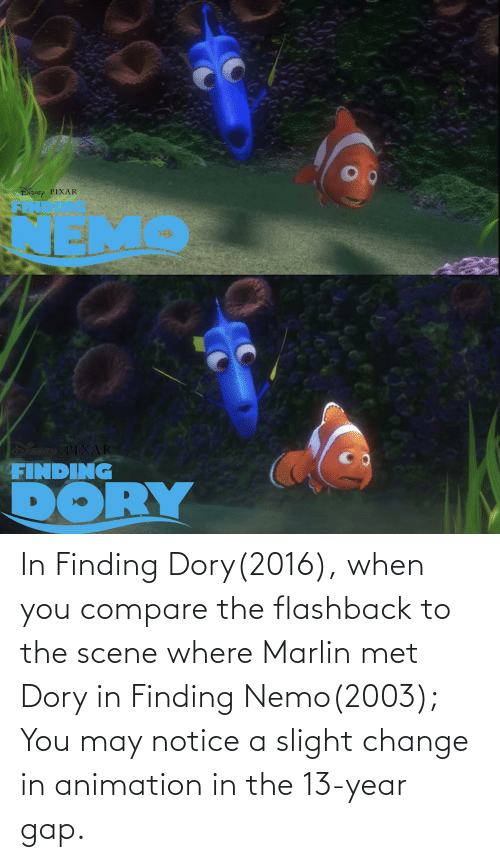 Finding Nemo: In Finding Dory(2016), when you compare the flashback to the scene where Marlin met Dory in Finding Nemo(2003); You may notice a slight change in animation in the 13-year gap.