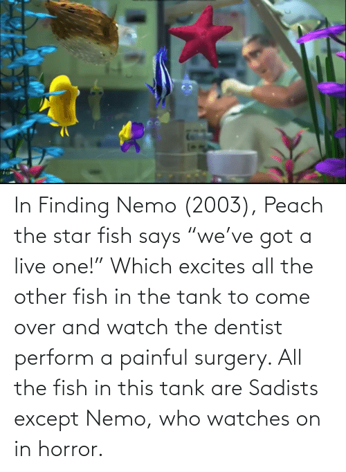 """Finding Nemo: In Finding Nemo (2003), Peach the star fish says """"we've got a live one!"""" Which excites all the other fish in the tank to come over and watch the dentist perform a painful surgery. All the fish in this tank are Sadists except Nemo, who watches on in horror."""
