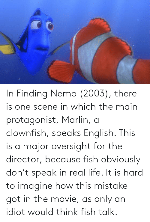 Finding Nemo: In Finding Nemo (2003), there is one scene in which the main protagonist, Marlin, a clownfish, speaks English. This is a major oversight for the director, because fish obviously don't speak in real life. It is hard to imagine how this mistake got in the movie, as only an idiot would think fish talk.
