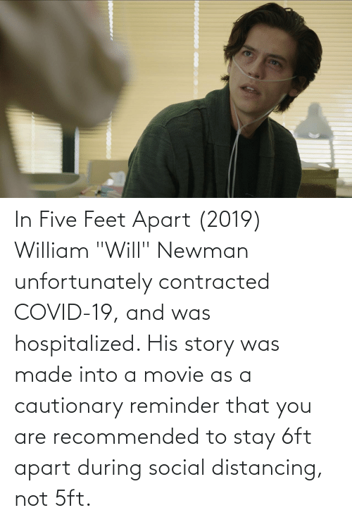 """Newman: In Five Feet Apart (2019) William """"Will"""" Newman unfortunately contracted COVID-19, and was hospitalized. His story was made into a movie as a cautionary reminder that you are recommended to stay 6ft apart during social distancing, not 5ft."""