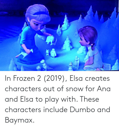 Dumbo: In Frozen 2 (2019), Elsa creates characters out of snow for Ana and Elsa to play with. These characters include Dumbo and Baymax.