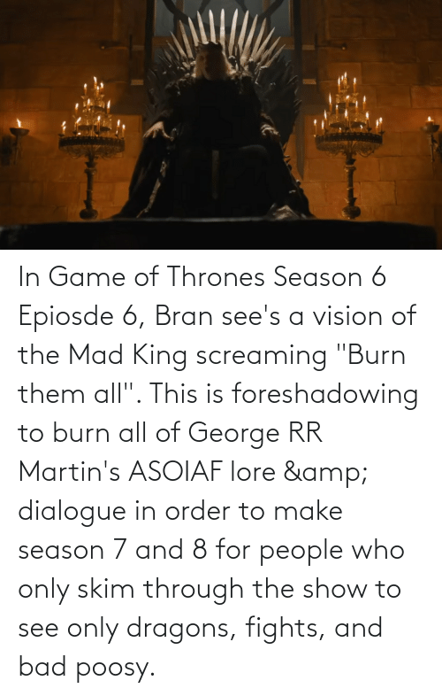 """Vision: In Game of Thrones Season 6 Epiosde 6, Bran see's a vision of the Mad King screaming """"Burn them all"""". This is foreshadowing to burn all of George RR Martin's ASOIAF lore & dialogue in order to make season 7 and 8 for people who only skim through the show to see only dragons, fights, and bad poosy."""