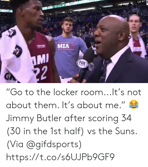 "Ght: IN GHT  MIA  Utemate  MI  22  FOX FOX  EORTS  GA ""Go to the locker room...It's not about them. It's about me.""    😂 Jimmy Butler after scoring 34 (30 in the 1st half) vs the Suns.   (Via @gifdsports) https://t.co/s6UJPb9GF9"
