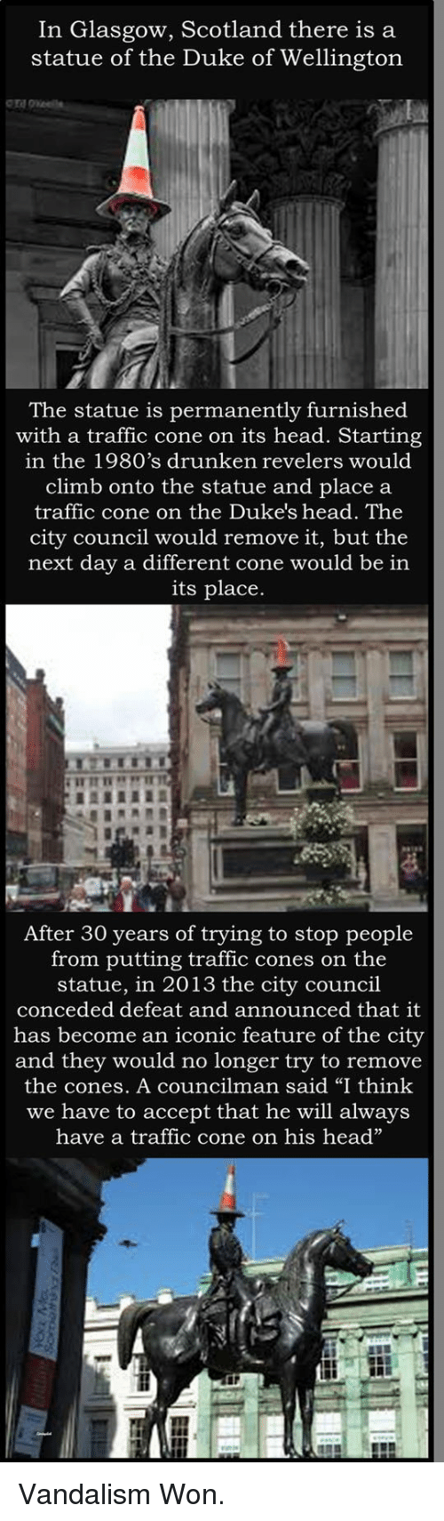"Head, Traffic, and Duke: In Glasgow, Scotland there is a  statue of the Duke of Wellington  The statue is permanently furnished  with a traffic cone on its head. Starting  in the 1980's drunken revelers would  climb onto the statue and place a  traffic cone on the Duke's head. The  city council would remove it, but the  next day a different cone would be in  its place.  After 30 years of trying to stop people  from putting traffic cones on the  statue, in 2013 the city council  conceded defeat and announced that it  has become an iconic feature of the city  and they would no longer try to remove  the cones. A councilman said ""I think  we have to accept that he will always  have a traffic cone on his head"" <p>Vandalism Won.</p>"