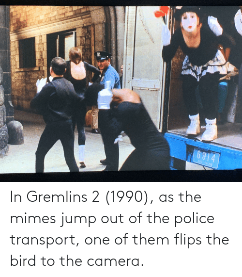 Flips: In Gremlins 2 (1990), as the mimes jump out of the police transport, one of them flips the bird to the camera.