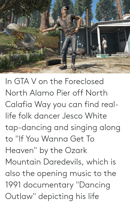 """Singing: In GTA V on the Foreclosed North Alamo Pier off North Calafia Way you can find real-life folk dancer Jesco White tap-dancing and singing along to """"If You Wanna Get To Heaven"""" by the Ozark Mountain Daredevils, which is also the opening music to the 1991 documentary """"Dancing Outlaw"""" depicting his life"""