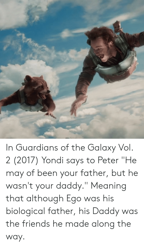 "Friends, Guardians of the Galaxy, and Meaning: In Guardians of the Galaxy Vol. 2 (2017) Yondi says to Peter ""He may of been your father, but he wasn't your daddy."" Meaning that although Ego was his biological father, his Daddy was the friends he made along the way."