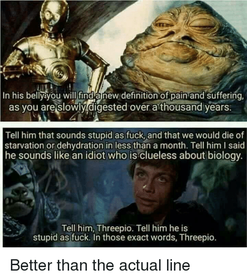 exacting: In his belly you will find anew definition of pain and suffering  as you are slowly digested over a thousand years  Tell him that sounds stupid as fuck, and that we would die of  starvation or dehydration in less than a month. Tell him I said  he sounds like an idiot who is clueless about biology  Tell him, Threepio. Tell him he is  stupid as fuck. In those exact words, Threepio. Better than the actual line