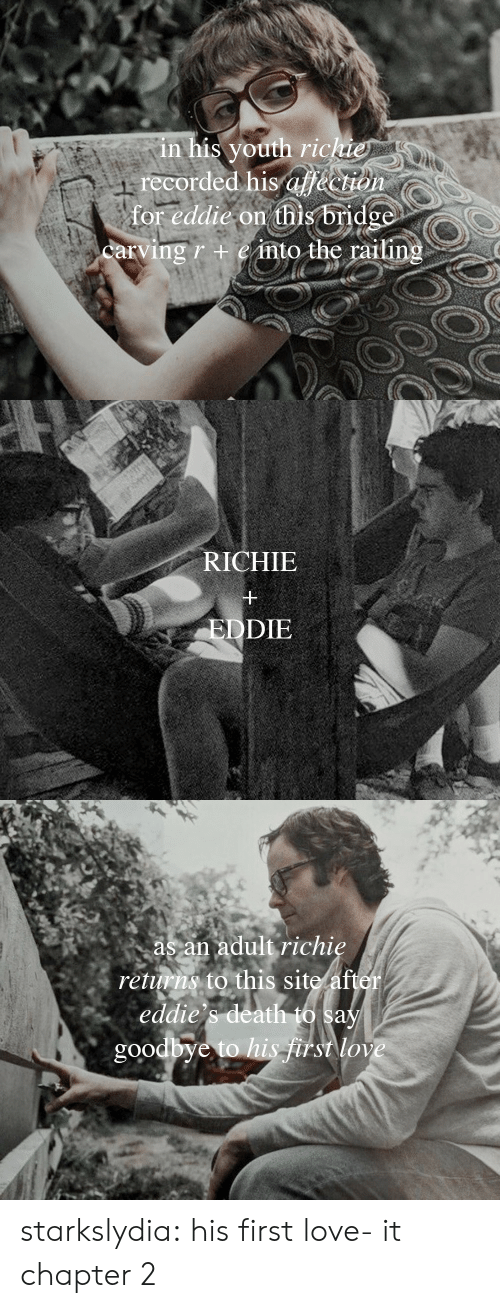 Returns: in his youth richie  recorded his af&ction  for eddie on this bridge  carving r +einto the railing   RICHIE  EDDIE   as an adult richie  returns to this site after  eddie's death to say  goodbye to his frst love starkslydia:  his first love- it chapter 2