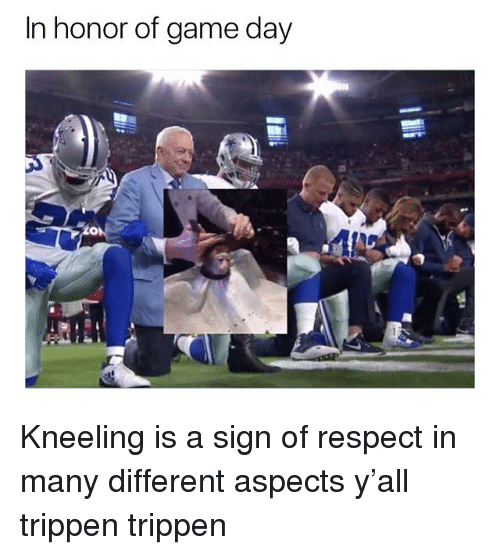 Game Day: In honor of game day Kneeling is a sign of respect in many different aspects y'all trippen trippen