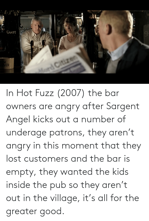 Owners: In Hot Fuzz (2007) the bar owners are angry after Sargent Angel kicks out a number of underage patrons, they aren't angry in this moment that they lost customers and the bar is empty, they wanted the kids inside the pub so they aren't out in the village, it's all for the greater good.
