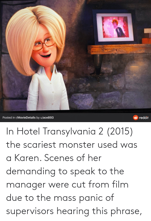 panic: In Hotel Transylvania 2 (2015) the scariest monster used was a Karen. Scenes of her demanding to speak to the manager were cut from film due to the mass panic of supervisors hearing this phrase,