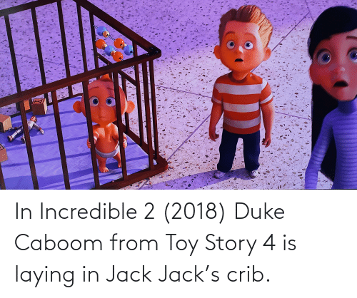 Toy Story 4: In Incredible 2 (2018) Duke Caboom from Toy Story 4 is laying in Jack Jack's crib.