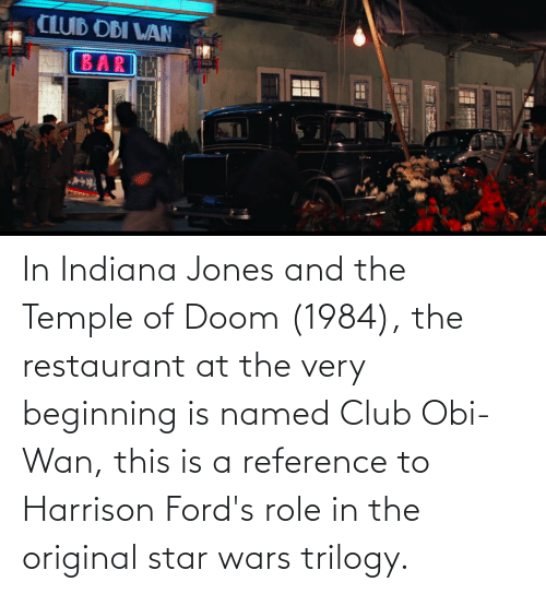 Restaurant: In Indiana Jones and the Temple of Doom (1984), the restaurant at the very beginning is named Club Obi-Wan, this is a reference to Harrison Ford's role in the original star wars trilogy.