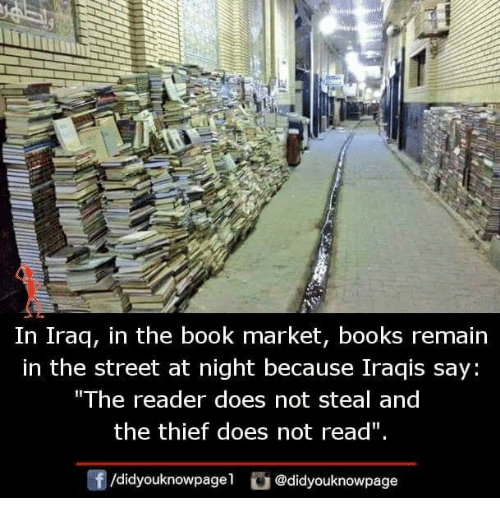"""Books, Memes, and Book: In Iraq, in the book market, books remain  in the street at night because Iraqis say  The reader does not steal and  the thief does not read""""  団/didyouknowpagel。@didyouknowpage"""
