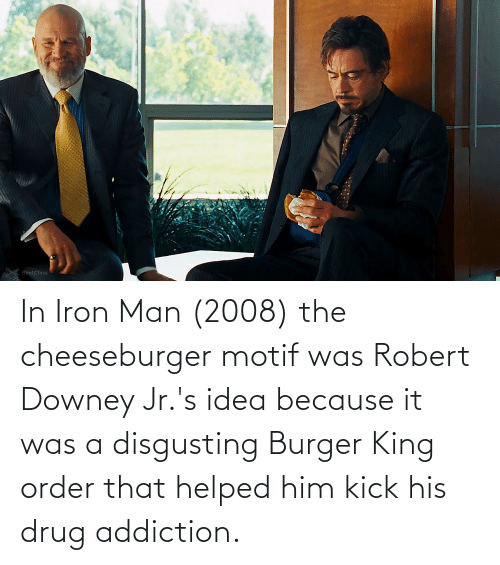 Burger King: In Iron Man (2008) the cheeseburger motif was Robert Downey Jr.'s idea because it was a disgusting Burger King order that helped him kick his drug addiction.