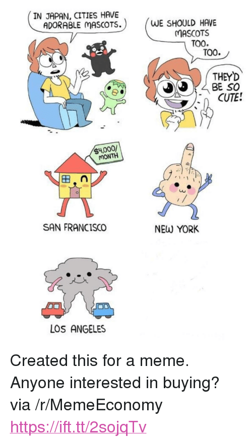 "mascots: IN JAPAN, CITIES HAVE  ADORABLE MASCOTS.  WE SHOULD HAVE  MASCOTS  TOO  TOO.  THEY'D  BE SO  CUTE!  $4,000/  MONTH  в,  Cu  SAN FRANCISCO  NEW YORK  LOS ANGELES <p>Created this for a meme. Anyone interested in buying? via /r/MemeEconomy <a href=""https://ift.tt/2sojqTv"">https://ift.tt/2sojqTv</a></p>"