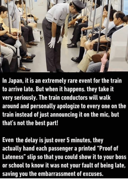 """It Was Not Your Fault: In Japan, it is an extremely rare event for the train  to arrive late. But when it happens, they take it  very seriously. The train conductors will walk  around and personally apologize to every one on the  train instead of just announcing it on the mic, but  that's not the best part!  Even the delay is just over 5minutes, they  actually hand each passenger a printed """"Proof of  Lateness"""" slip so that you could show it to your boss  or school to know it was not your fault of being late,  saving you the embarrassment of excuses."""