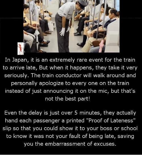 """It Was Not Your Fault: In Japan, it is an extremely rare event for the train  to arrive late, But when it happens, they take it very  seriously. The train conductor will walk around and  personally apologize to every one on the train  instead of just announcing it on the mic, but that's  not the best part!  Even the delay is just over 5 minutes, they actually  hand each passenger a printed """"Proof of Lateness""""  slip so that you could show it to your boss or school  to know it was not your fault of being late, saving  you the embarrassment of excuses."""