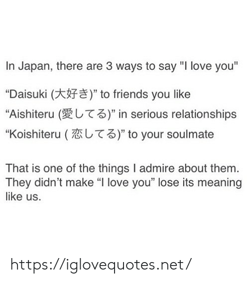 "Friends, Love, and Relationships: In Japan, there are 3 ways to say ""I love you""  ""Daisuki ( to friends you like  ""Aishiteru (愛してる)"" in serious relationships  ""Koishiteru (恋してる)"" to your soulmate  That is one of the things I admire about them.  They didn't make ""l love you"" lose its meaning  like us. https://iglovequotes.net/"
