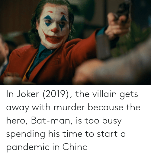 bat man: In Joker (2019), the villain gets away with murder because the hero, Bat-man, is too busy spending his time to start a pandemic in China