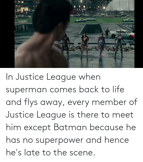 Batman: In Justice League when superman comes back to life and flys away, every member of Justice League is there to meet him except Batman because he has no superpower and hence he's late to the scene.