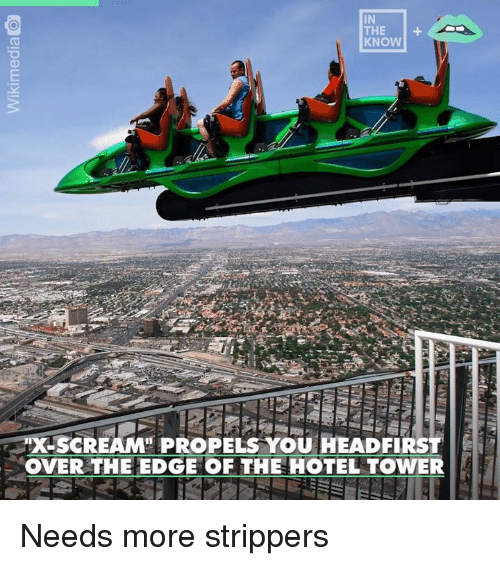 over the edge: IN  KNOW  XSCREAM PROPELS YOU HEADFIRST  OVER THE EDGE OF THE HOTEL TOWER Needs more strippers